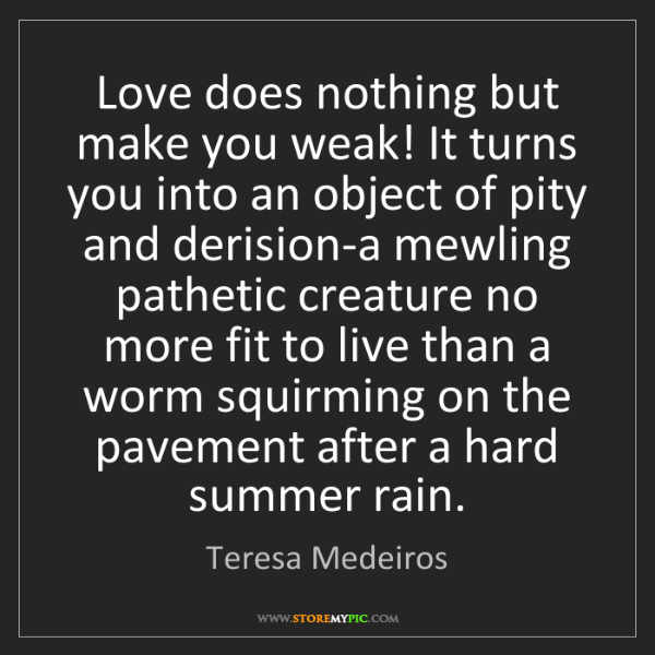 Teresa Medeiros: Love does nothing but make you weak! It turns you into...
