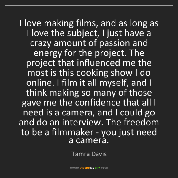 Tamra Davis: I love making films, and as long as I love the subject,...