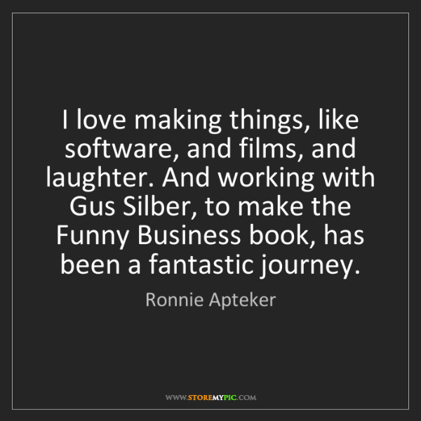 Ronnie Apteker: I love making things, like software, and films, and laughter....