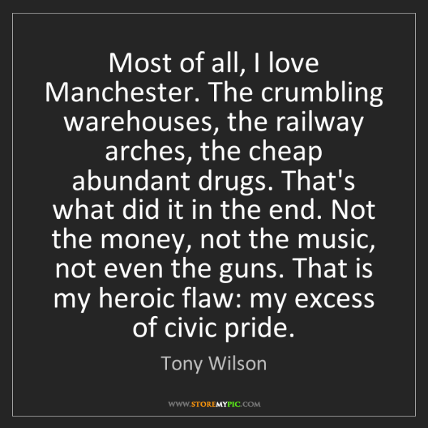 Tony Wilson: Most of all, I love Manchester. The crumbling warehouses,...