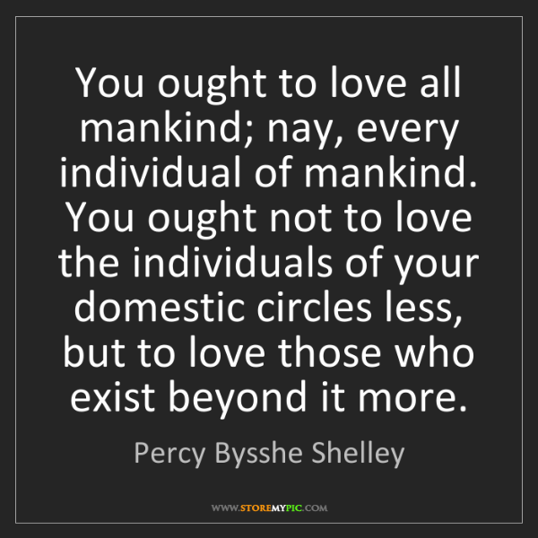Percy Bysshe Shelley: You ought to love all mankind; nay, every individual...