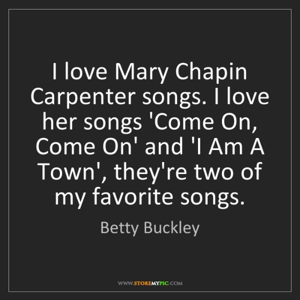 Betty Buckley: I love Mary Chapin Carpenter songs. I love her songs...