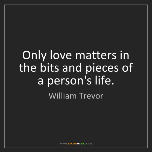 William Trevor: Only love matters in the bits and pieces of a person's...