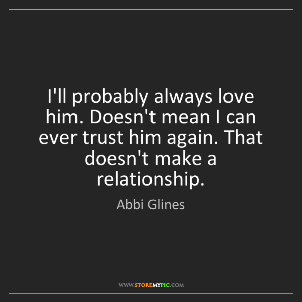 Abbi Glines: I'll probably always love him. Doesn't mean I can ever...