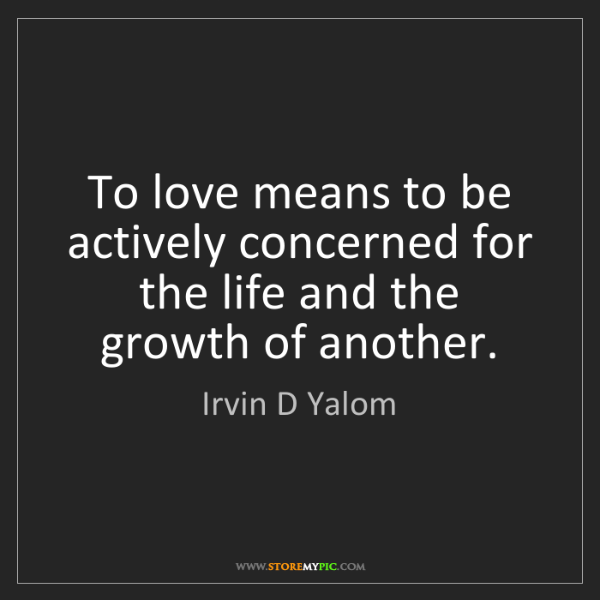 Irvin D Yalom: To love means to be actively concerned for the life and...