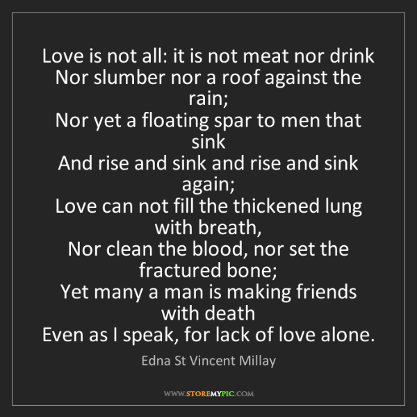 Edna St Vincent Millay: Love is not all: it is not meat nor drink  Nor slumber...