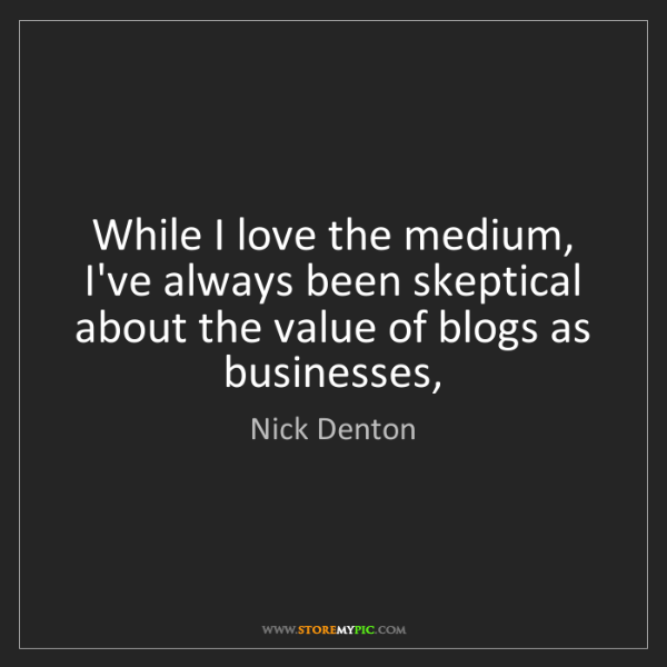 Nick Denton: While I love the medium, I've always been skeptical about...