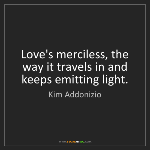 Kim Addonizio: Love's merciless, the way it travels in and keeps emitting...