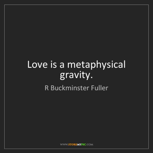 R Buckminster Fuller: Love is a metaphysical gravity.