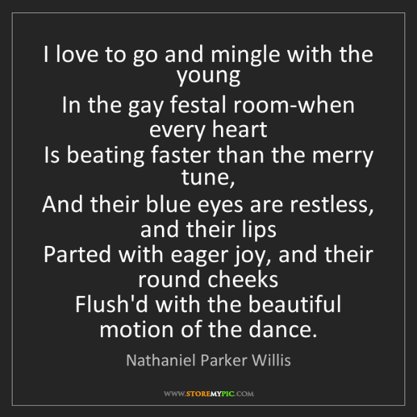 Nathaniel Parker Willis: I love to go and mingle with the young  In the gay festal...