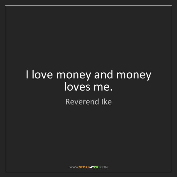 Reverend Ike: I love money and money loves me.