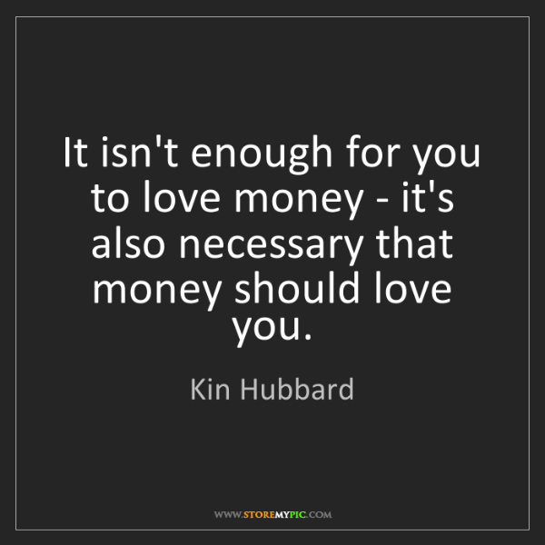 Kin Hubbard: It isn't enough for you to love money - it's also necessary...