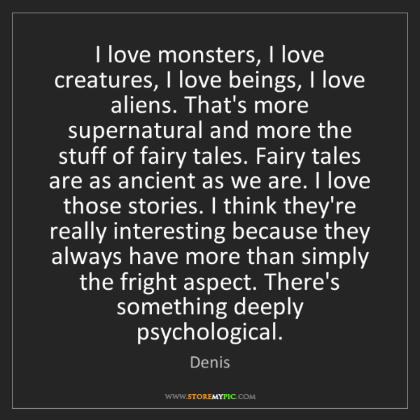 Denis: I love monsters, I love creatures, I love beings, I love...