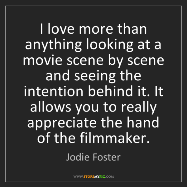Jodie Foster: I love more than anything looking at a movie scene by...