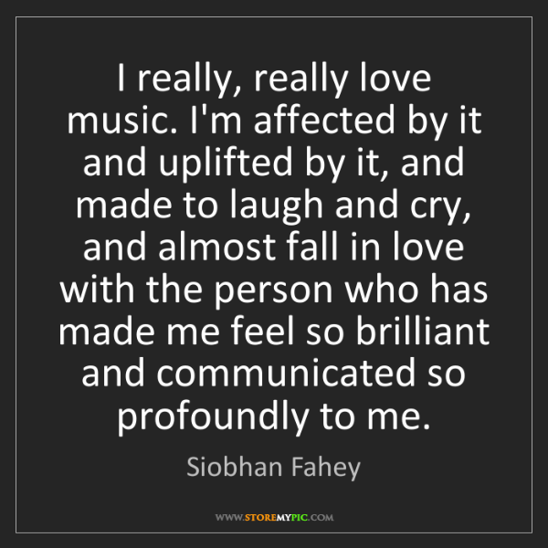 Siobhan Fahey: I really, really love music. I'm affected by it and uplifted...