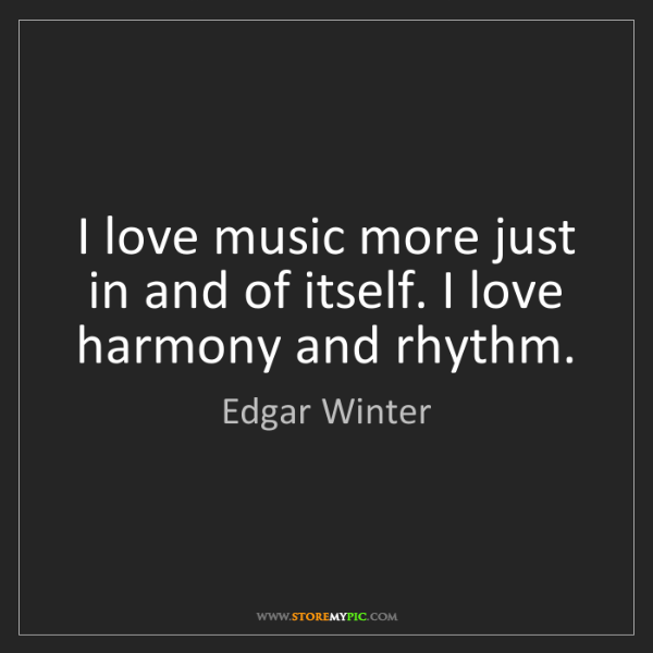 Edgar Winter: I love music more just in and of itself. I love harmony...