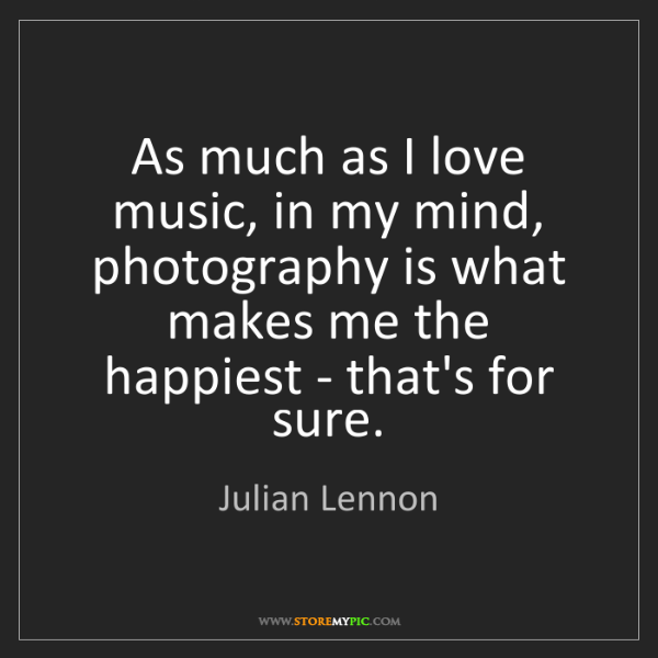 Julian Lennon: As much as I love music, in my mind, photography is what...