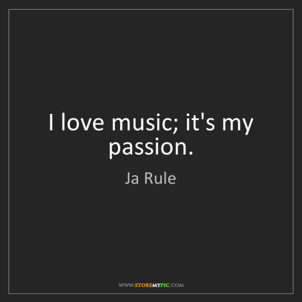 Ja Rule: I love music; it's my passion.