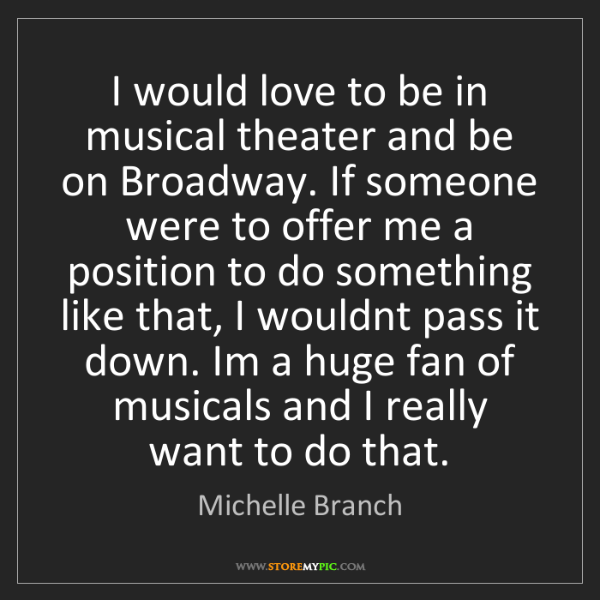 Michelle Branch: I would love to be in musical theater and be on Broadway....