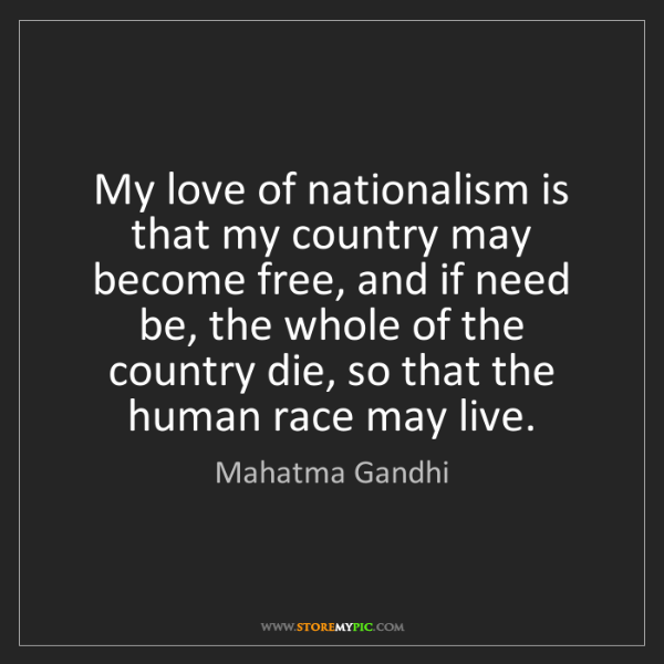 Mahatma Gandhi: My love of nationalism is that my country may become...