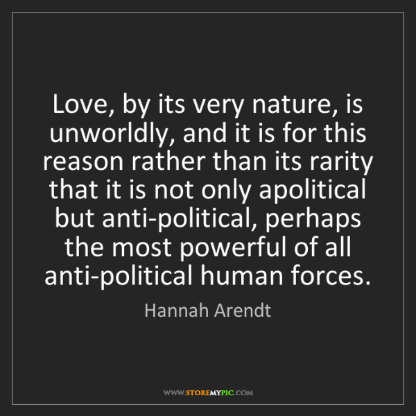Hannah Arendt: Love, by its very nature, is unworldly, and it is for...
