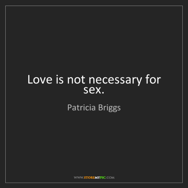 Patricia Briggs: Love is not necessary for sex.