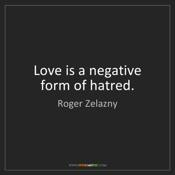 Roger Zelazny: Love is a negative form of hatred.