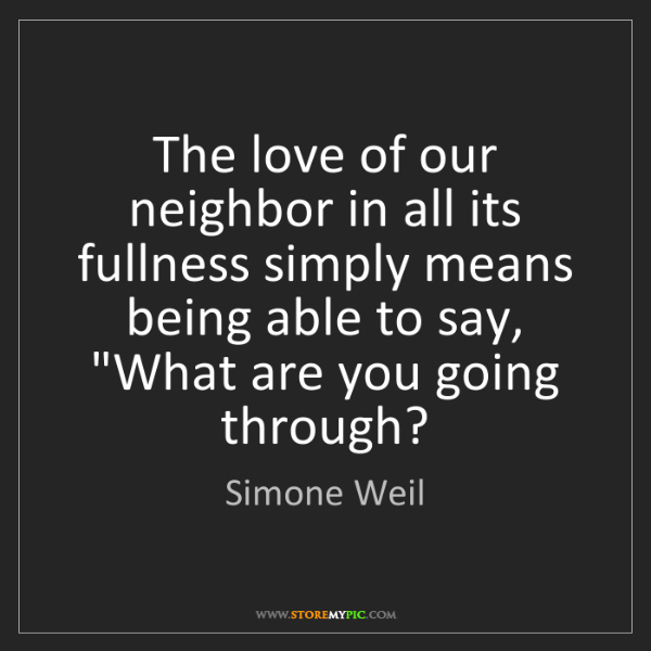 Simone Weil: The love of our neighbor in all its fullness simply means...
