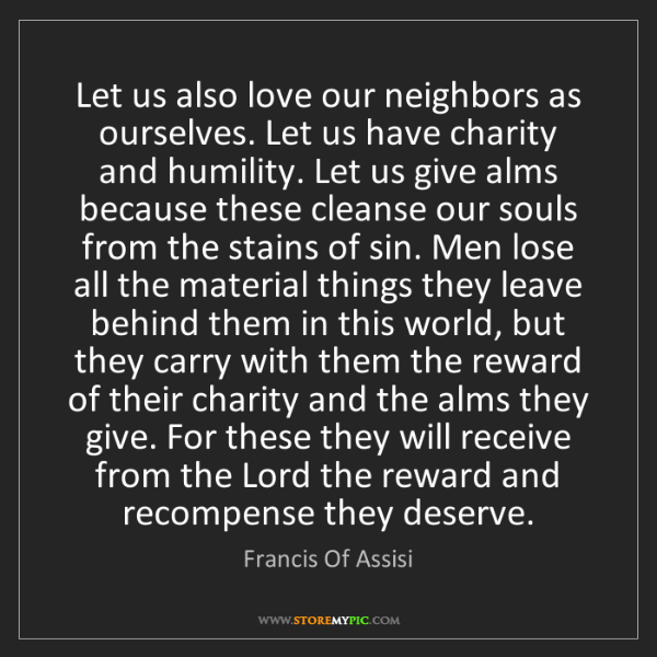 Francis Of Assisi: Let us also love our neighbors as ourselves. Let us have...