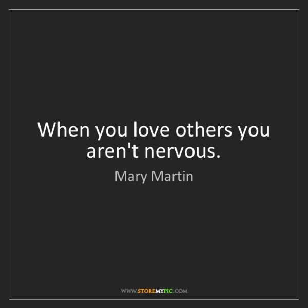 Mary Martin: When you love others you aren't nervous.