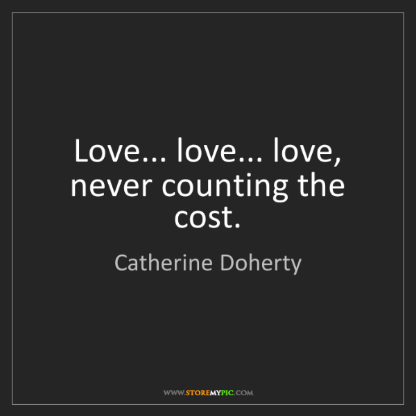 Catherine Doherty: Love... love... love, never counting the cost.