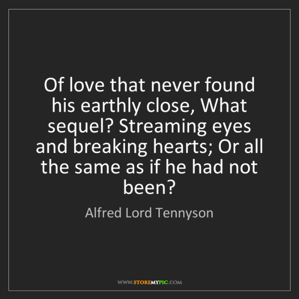 Alfred Lord Tennyson: Of love that never found his earthly close, What sequel?...