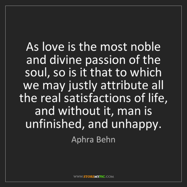 Aphra Behn: As love is the most noble and divine passion of the soul,...
