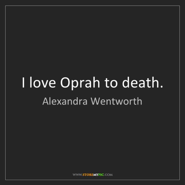 Alexandra Wentworth: I love Oprah to death.