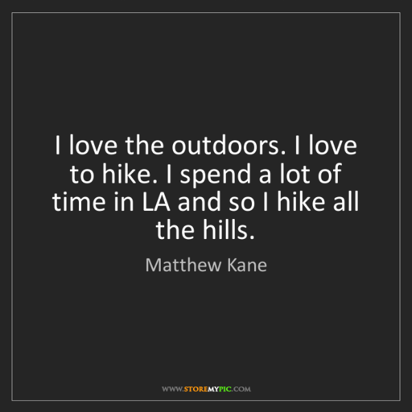 Matthew Kane: I love the outdoors. I love to hike. I spend a lot of...