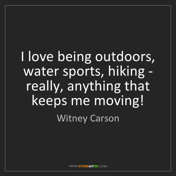 Witney Carson: I love being outdoors, water sports, hiking - really,...