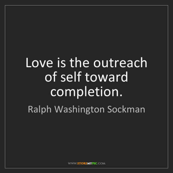 Ralph Washington Sockman: Love is the outreach of self toward completion.