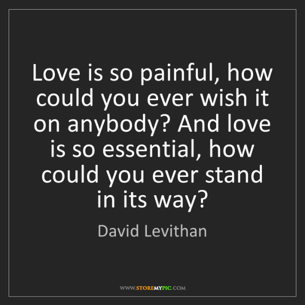 David Levithan: Love is so painful, how could you ever wish it on anybody?...
