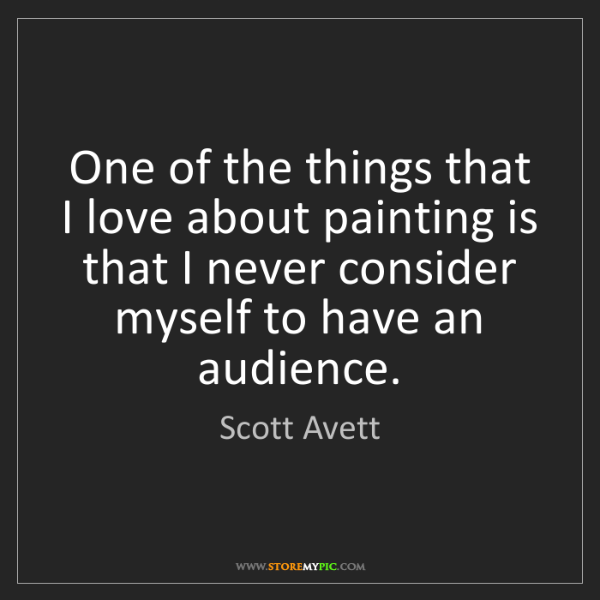 Scott Avett: One of the things that I love about painting is that...