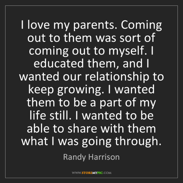 Randy Harrison: I love my parents. Coming out to them was sort of coming...