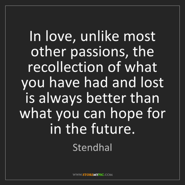 Stendhal: In love, unlike most other passions, the recollection...