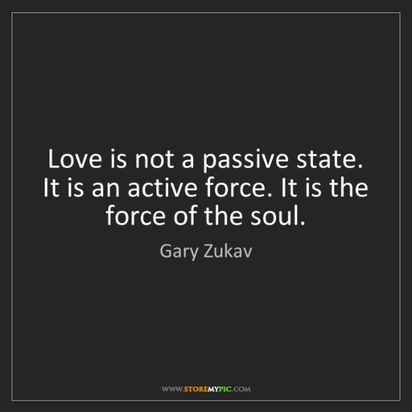 Gary Zukav: Love is not a passive state. It is an active force. It...