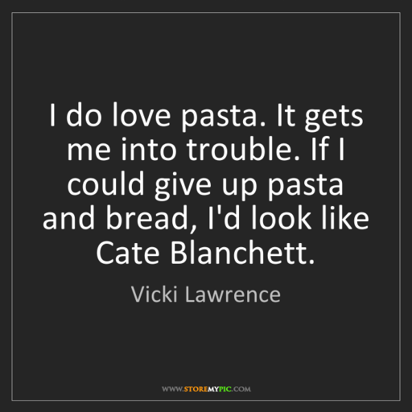 Vicki Lawrence: I do love pasta. It gets me into trouble. If I could...