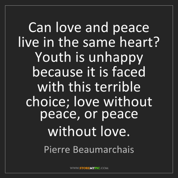 Pierre Beaumarchais: Can love and peace live in the same heart? Youth is unhappy...