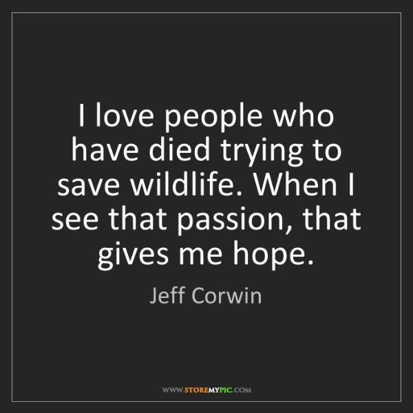Jeff Corwin: I love people who have died trying to save wildlife....