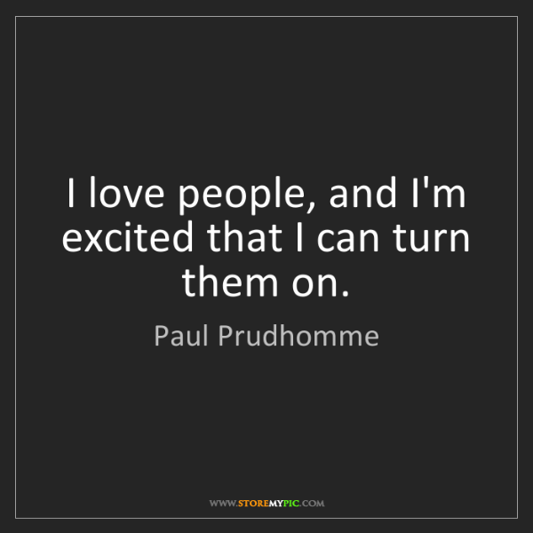 Paul Prudhomme: I love people, and I'm excited that I can turn them on.