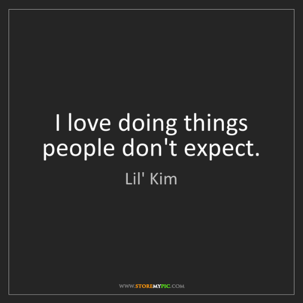 Lil' Kim: I love doing things people don't expect.