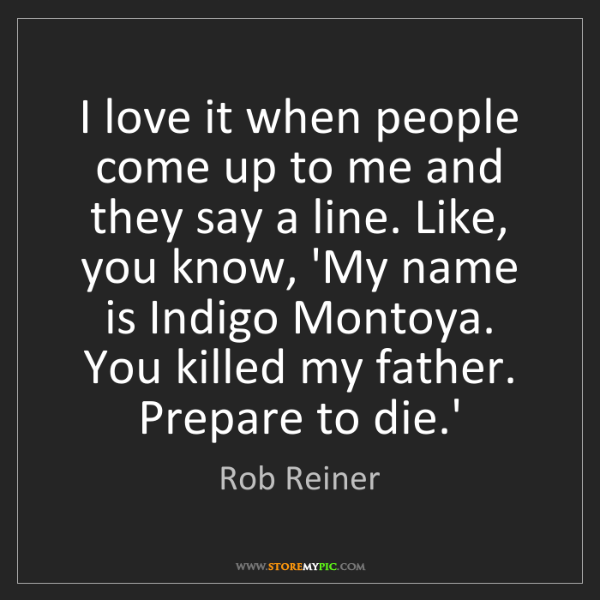Rob Reiner: I love it when people come up to me and they say a line....