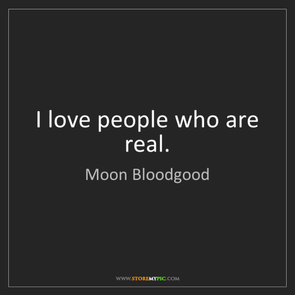 Moon Bloodgood: I love people who are real.