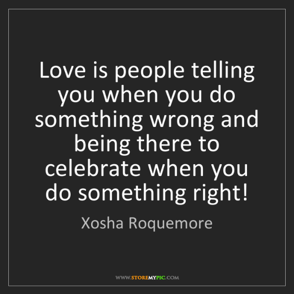 Xosha Roquemore: Love is people telling you when you do something wrong...